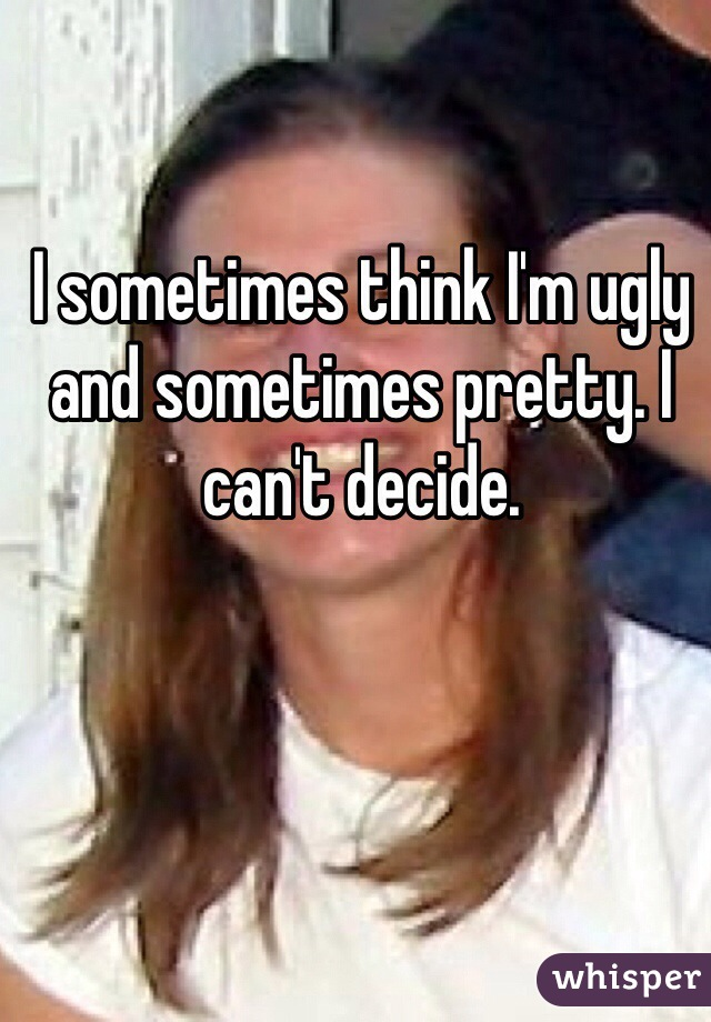 I sometimes think I'm ugly and sometimes pretty. I can't decide.