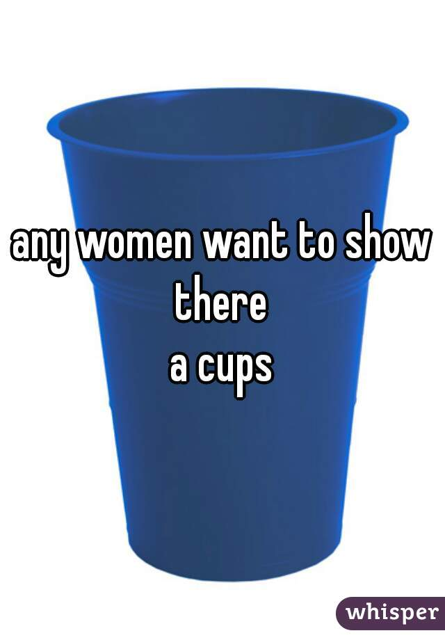 any women want to show there  a cups