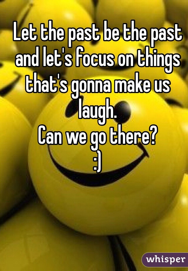Let the past be the past and let's focus on things that's gonna make us laugh. Can we go there? :)