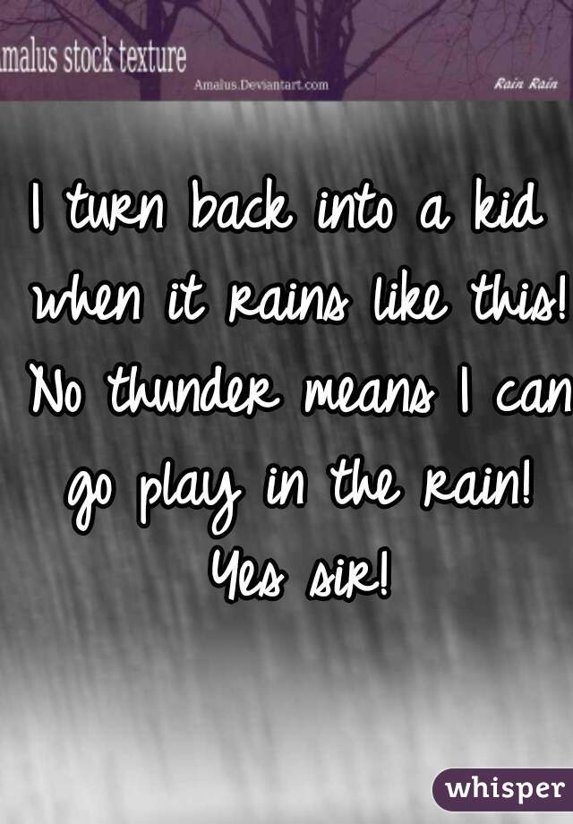I turn back into a kid when it rains like this! No thunder means I can go play in the rain! Yes sir!