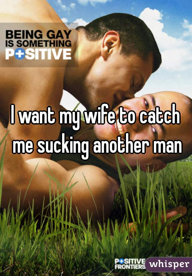I want my wife to catch me sucking another man