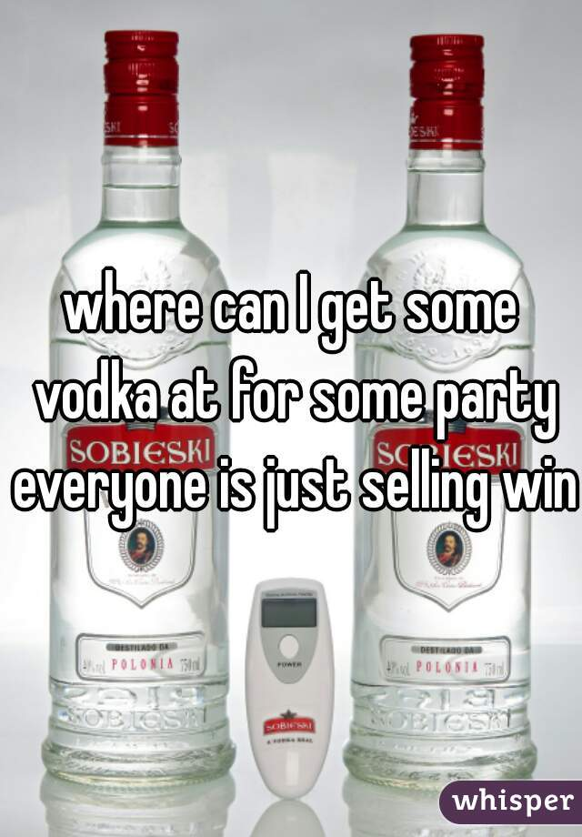 where can I get some vodka at for some party everyone is just selling wine
