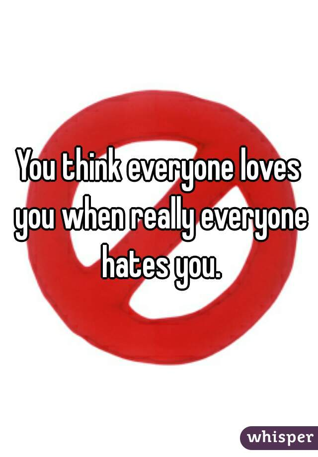 You think everyone loves you when really everyone hates you.