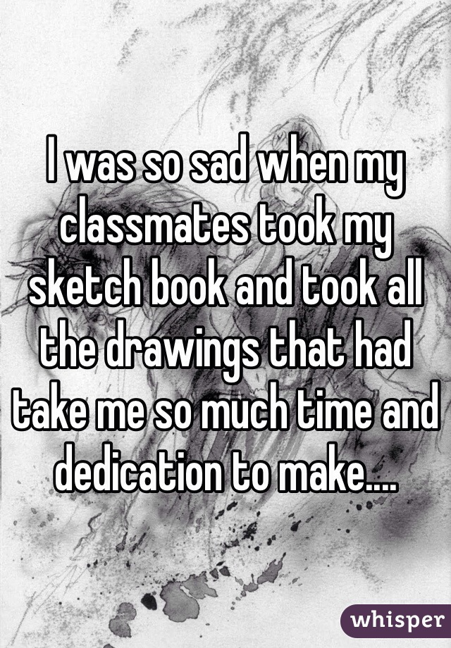 I was so sad when my classmates took my sketch book and took all the drawings that had take me so much time and dedication to make....