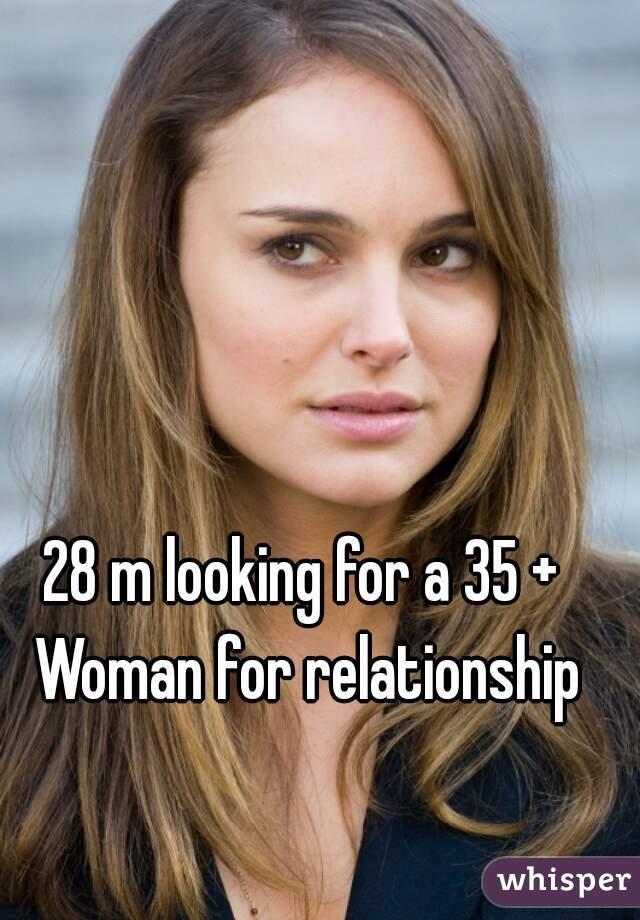 28 m looking for a 35 + Woman for relationship