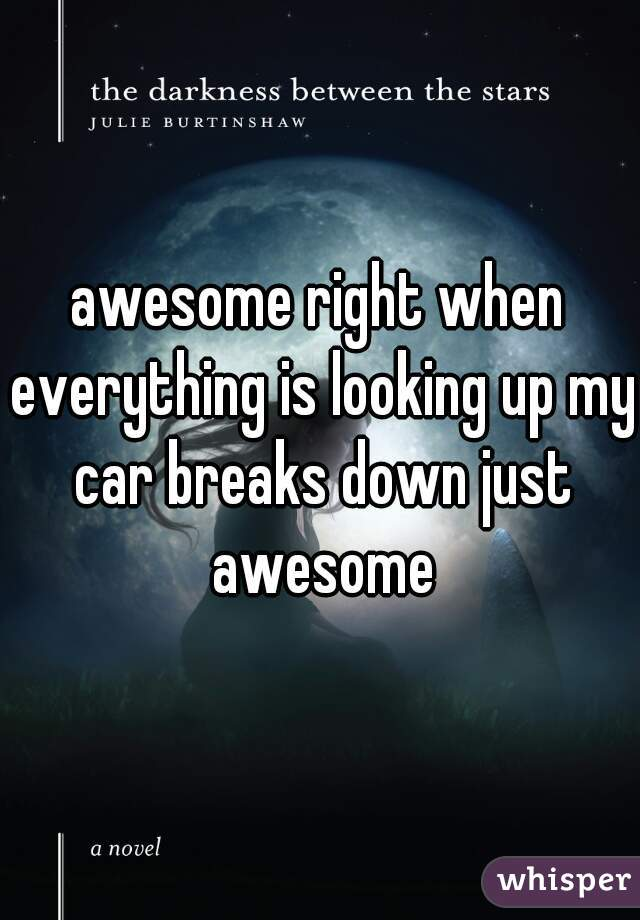 awesome right when everything is looking up my car breaks down just awesome