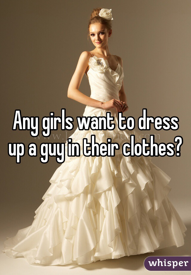 Any girls want to dress up a guy in their clothes?