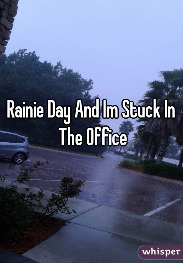 Rainie Day And Im Stuck In The Office