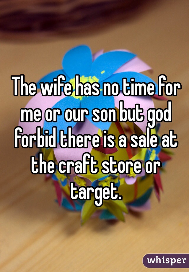 The wife has no time for me or our son but god forbid there is a sale at the craft store or target.