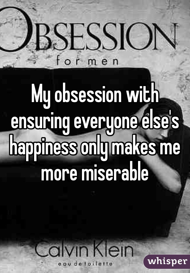 My obsession with ensuring everyone else's happiness only makes me more miserable