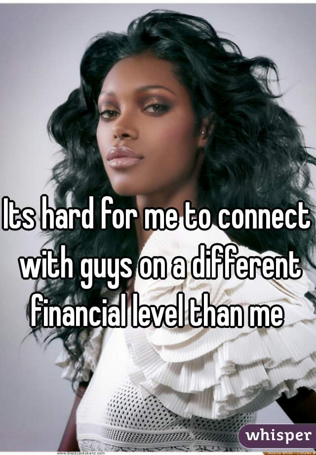 Its hard for me to connect with guys on a different financial level than me