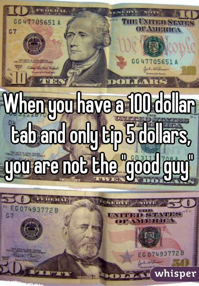 "When you have a 100 dollar tab and only tip 5 dollars, you are not the ""good guy"""