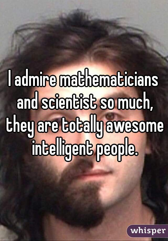 I admire mathematicians and scientist so much, they are totally awesome intelligent people.