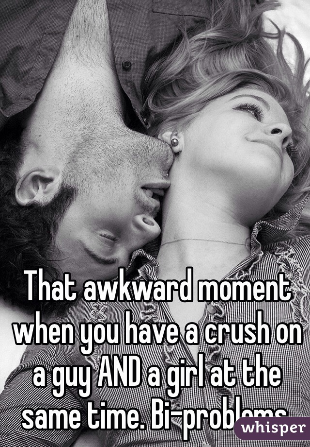 That awkward moment when you have a crush on a guy AND a girl at the same time. Bi-problems.