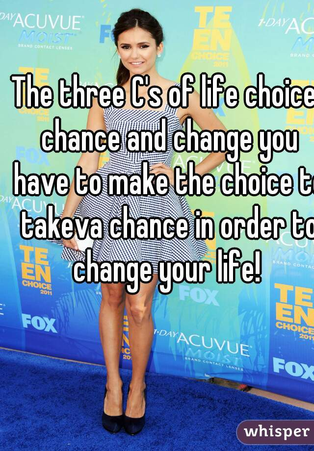 The three C's of life choice, chance and change you have to make the choice to takeva chance in order to change your life!