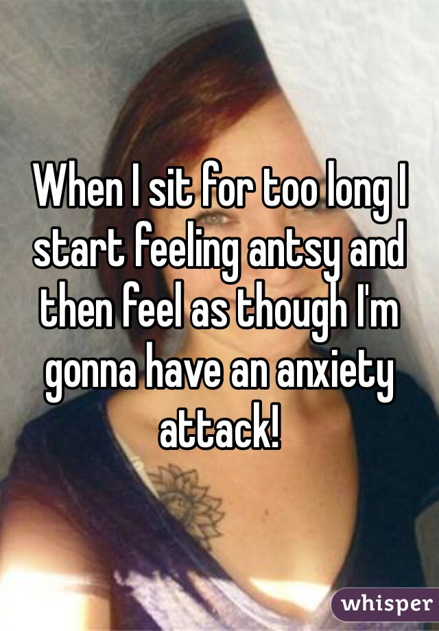 When I sit for too long I start feeling antsy and then feel as though I'm gonna have an anxiety attack!