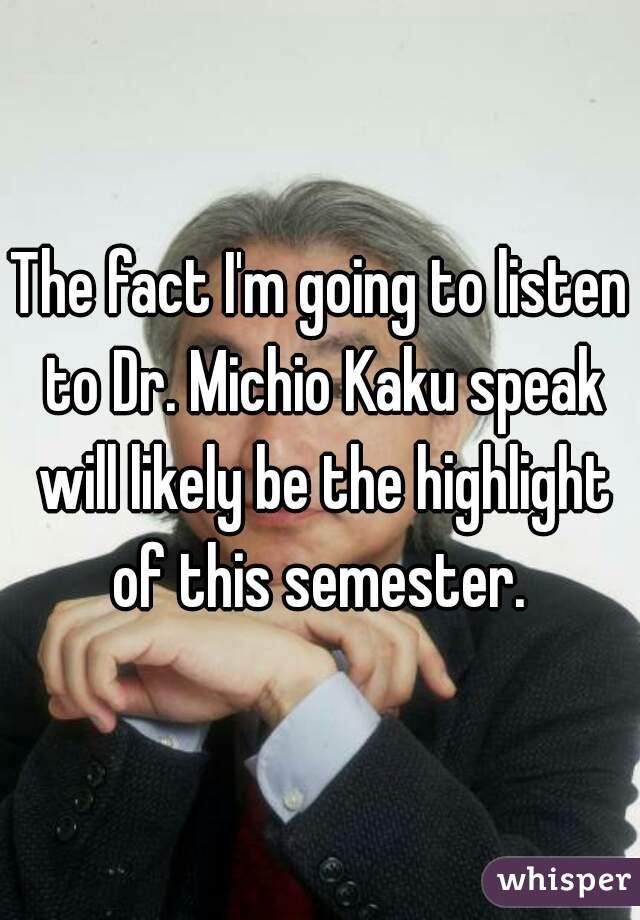 The fact I'm going to listen to Dr. Michio Kaku speak will likely be the highlight of this semester.