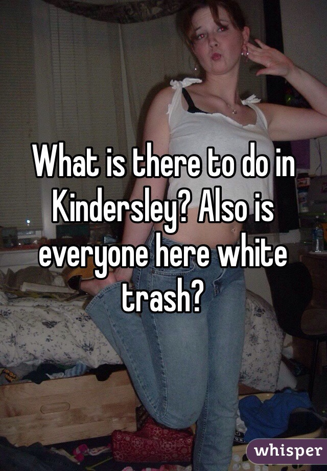 What is there to do in Kindersley? Also is everyone here white trash?