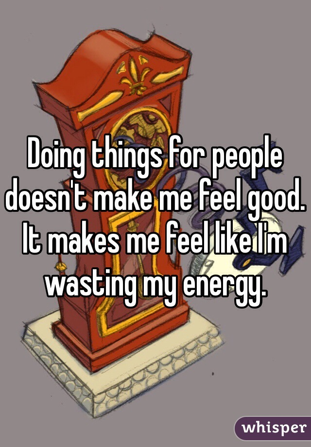 Doing things for people doesn't make me feel good. It makes me feel like I'm wasting my energy.