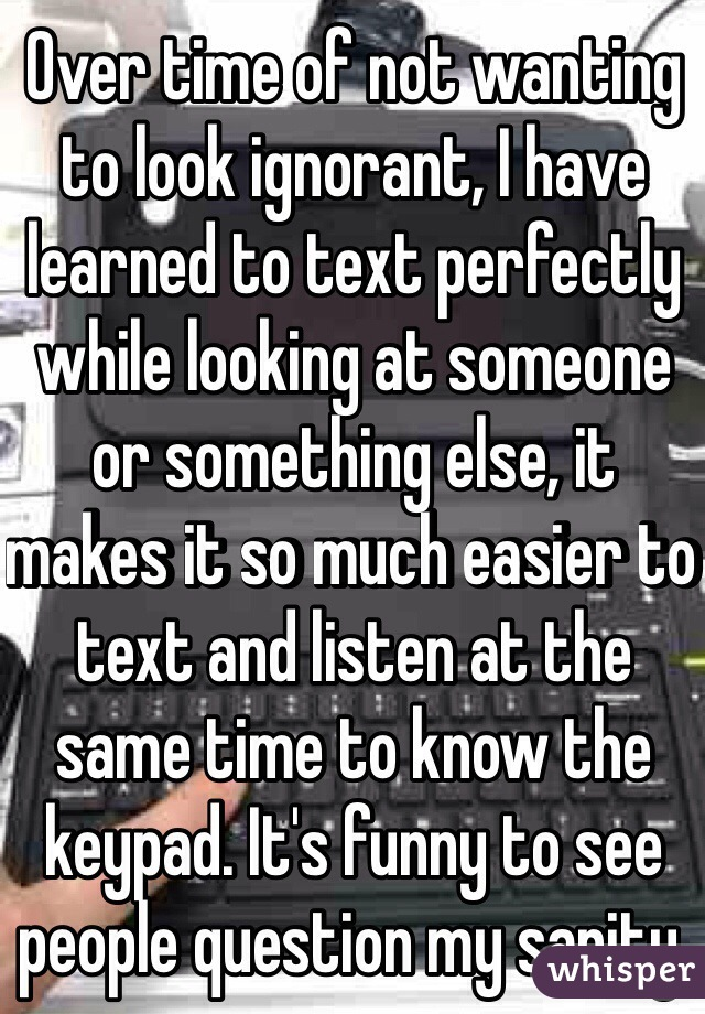 Over time of not wanting to look ignorant, I have learned to text perfectly while looking at someone or something else, it makes it so much easier to text and listen at the same time to know the keypad. It's funny to see people question my sanity.