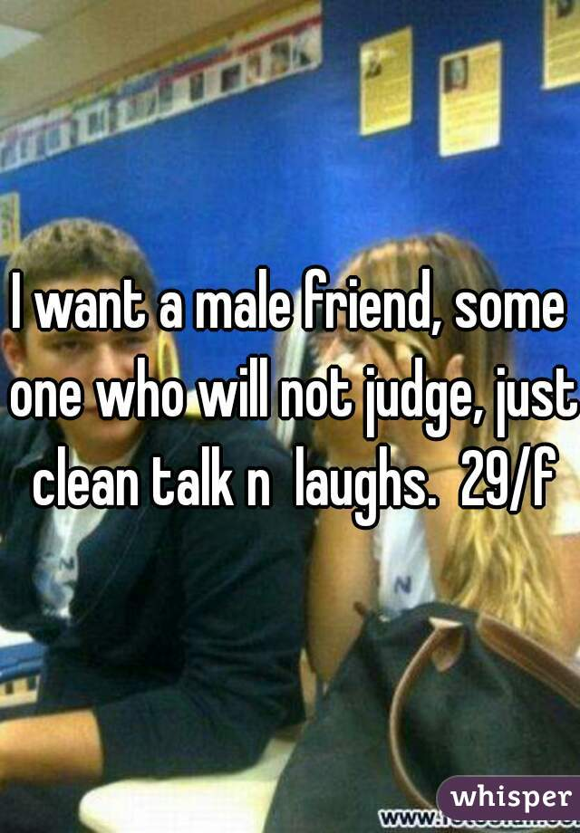I want a male friend, some one who will not judge, just clean talk n  laughs.  29/f