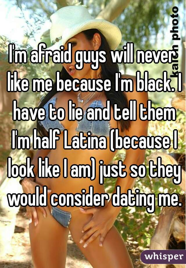 I'm afraid guys will never like me because I'm black. I have to lie and tell them I'm half Latina (because I look like I am) just so they would consider dating me.