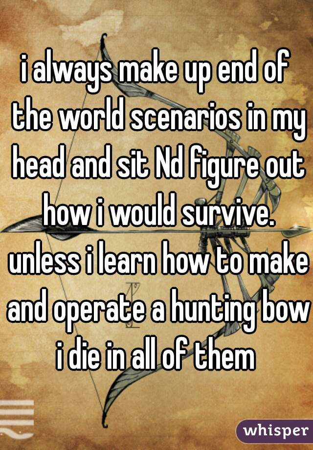 i always make up end of the world scenarios in my head and sit Nd figure out how i would survive. unless i learn how to make and operate a hunting bow i die in all of them