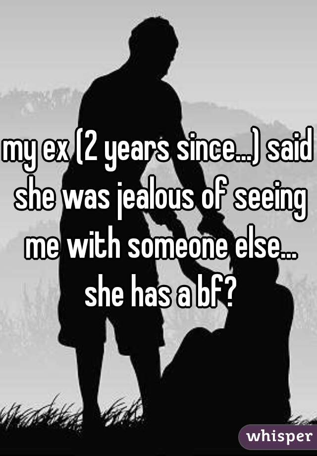 my ex (2 years since...) said she was jealous of seeing me with someone else... she has a bf?