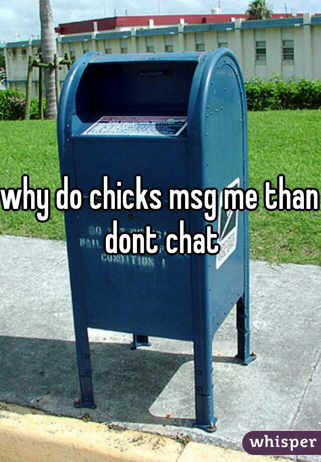 why do chicks msg me than dont chat
