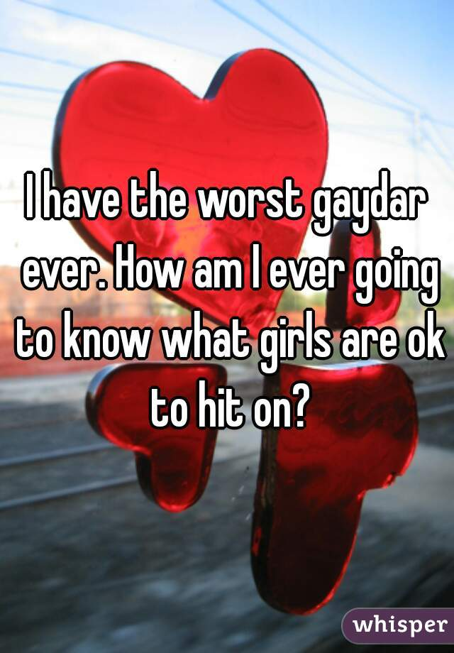 I have the worst gaydar ever. How am I ever going to know what girls are ok to hit on?