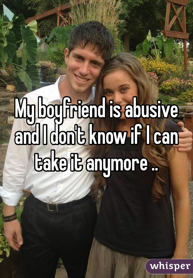 My boyfriend is abusive and I don't know if I can take it anymore ..