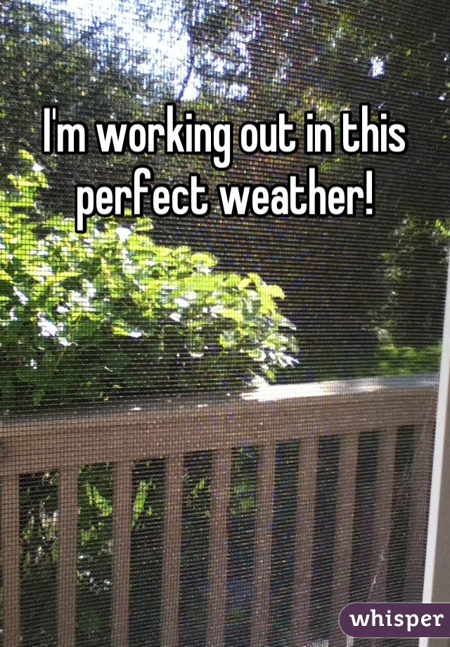 I'm working out in this perfect weather!
