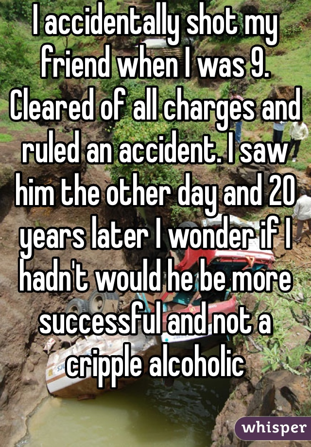 I accidentally shot my friend when I was 9. Cleared of all charges and ruled an accident. I saw him the other day and 20 years later I wonder if I hadn't would he be more successful and not a cripple alcoholic