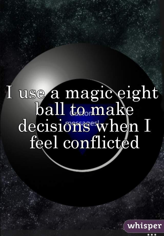 I use a magic eight ball to make decisions when I feel conflicted