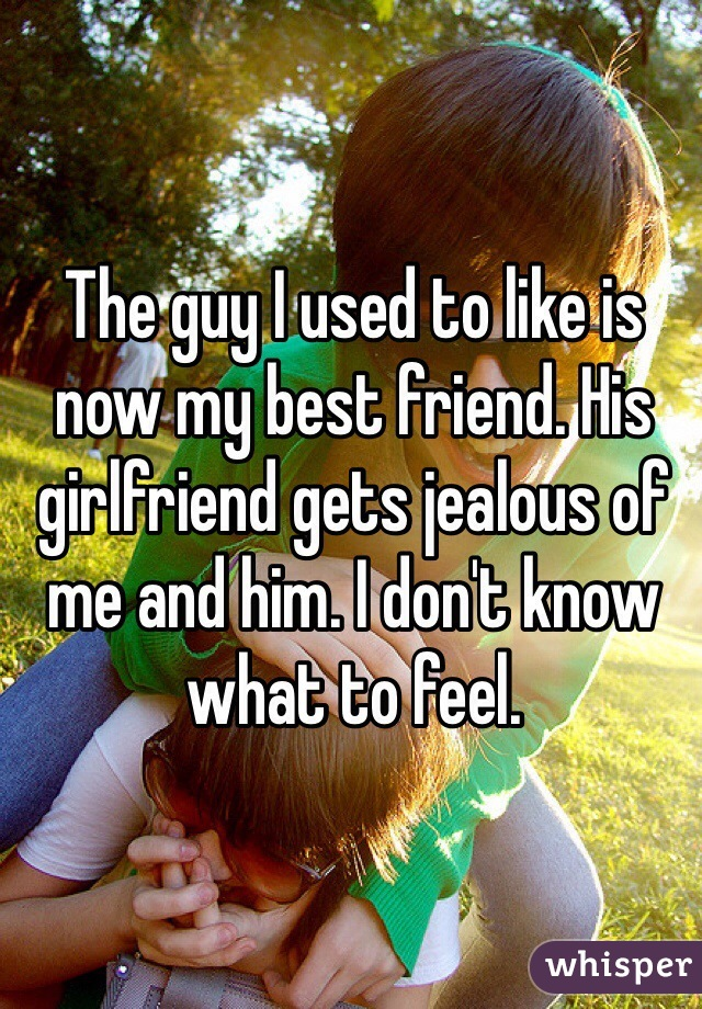 The guy I used to like is now my best friend. His girlfriend gets jealous of me and him. I don't know what to feel.
