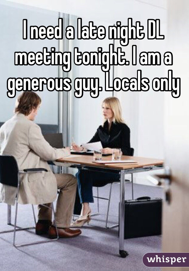 I need a late night DL meeting tonight. I am a generous guy. Locals only