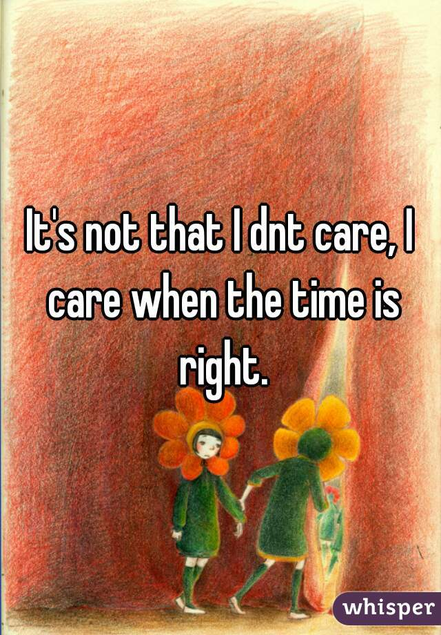 It's not that I dnt care, I care when the time is right.