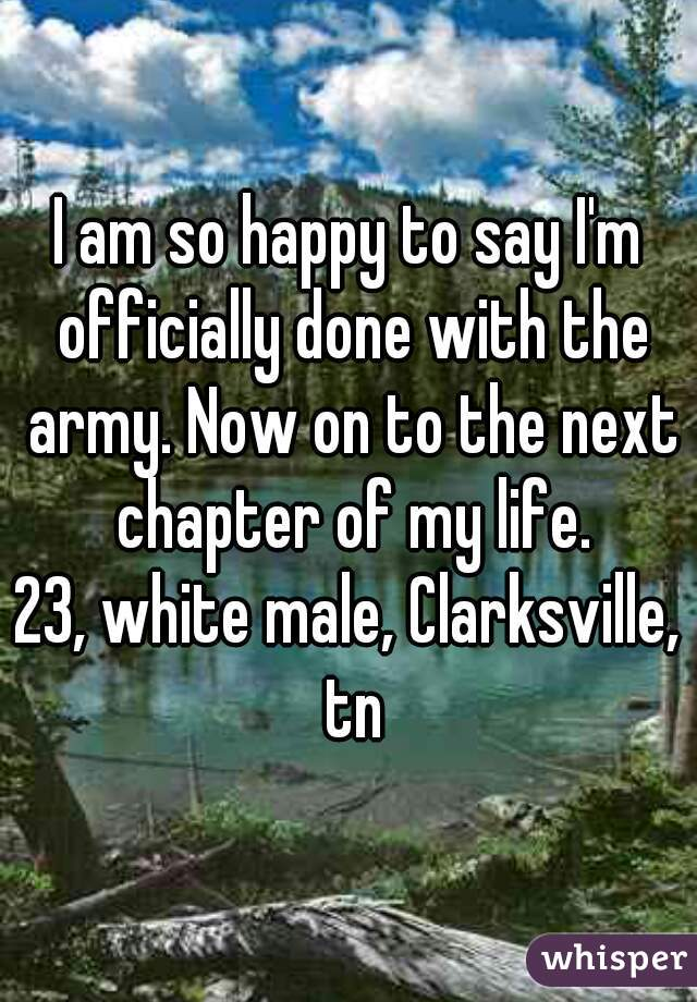 I am so happy to say I'm officially done with the army. Now on to the next chapter of my life.  23, white male, Clarksville, tn