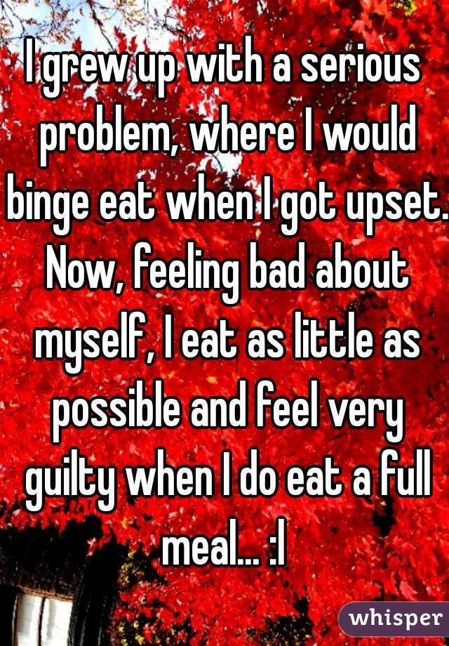 I grew up with a serious problem, where I would binge eat when I got upset. Now, feeling bad about myself, I eat as little as possible and feel very guilty when I do eat a full meal... :l