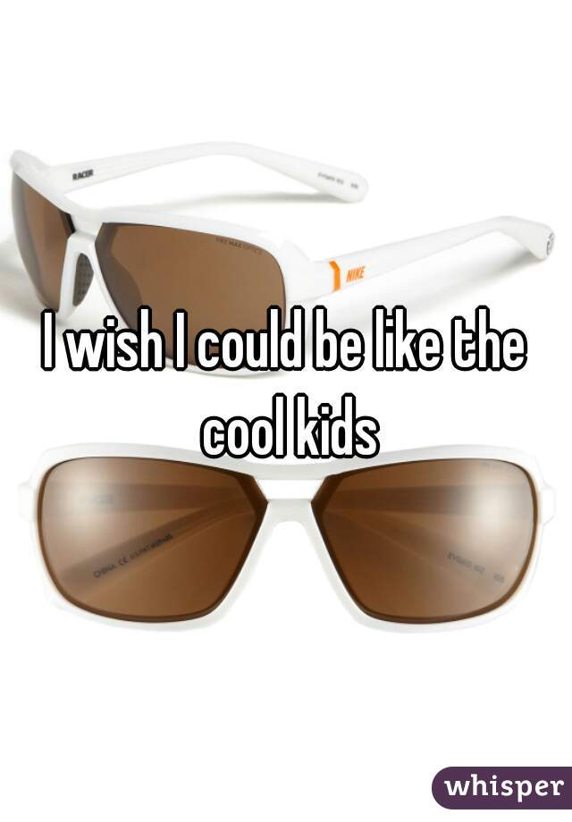 I wish I could be like the cool kids