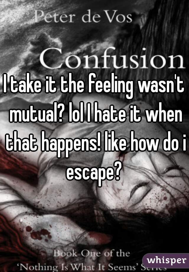 I take it the feeling wasn't mutual? lol I hate it when that happens! like how do i escape?