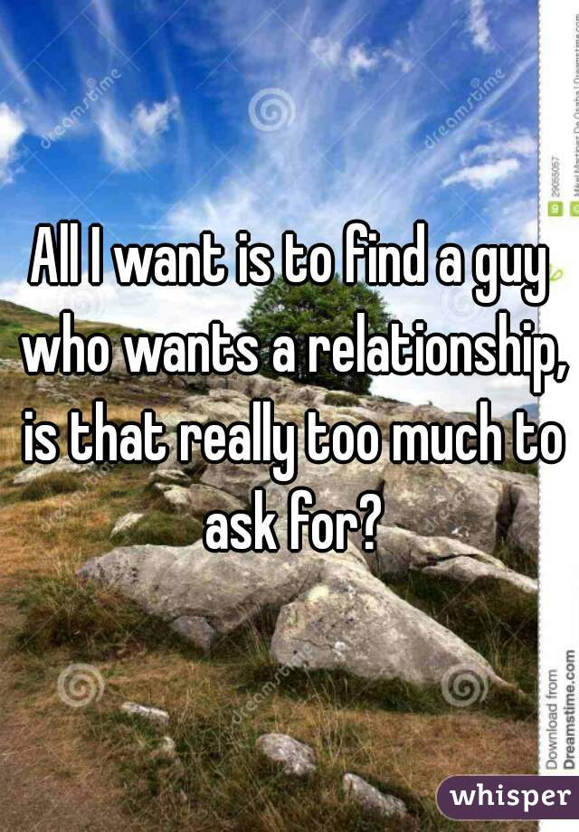 All I want is to find a guy who wants a relationship, is that really too much to ask for?