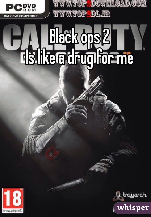 Black ops 2 Is like a drug for me