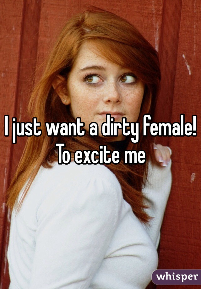 I just want a dirty female! To excite me
