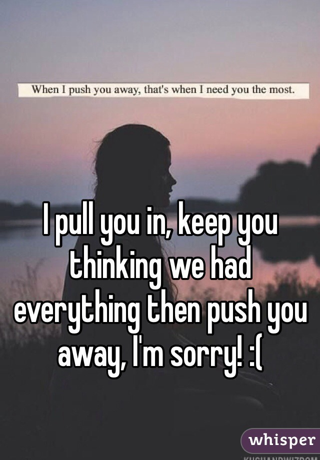 I pull you in, keep you thinking we had everything then push you away, I'm sorry! :(