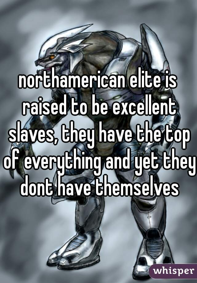 northamerican elite is raised to be excellent slaves, they have the top of everything and yet they dont have themselves