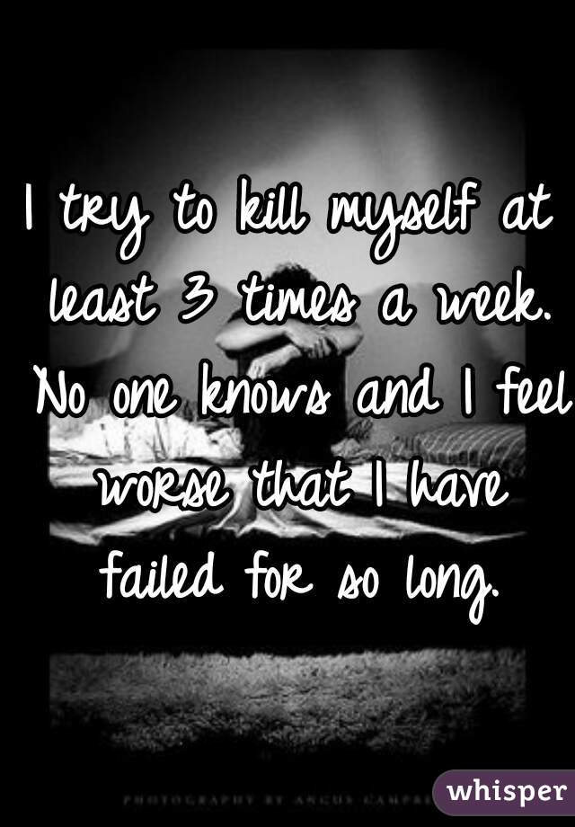 I try to kill myself at least 3 times a week. No one knows and I feel worse that I have failed for so long.