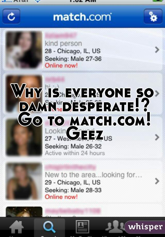 Why is everyone so damn desperate!? Go to match.com! Geez