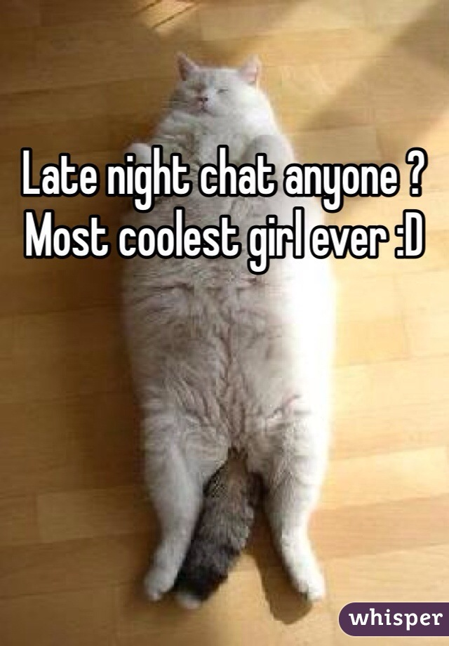 Late night chat anyone ? Most coolest girl ever :D