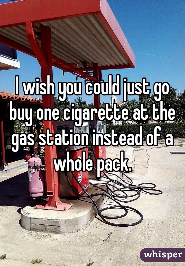 I wish you could just go buy one cigarette at the gas station instead of a whole pack.